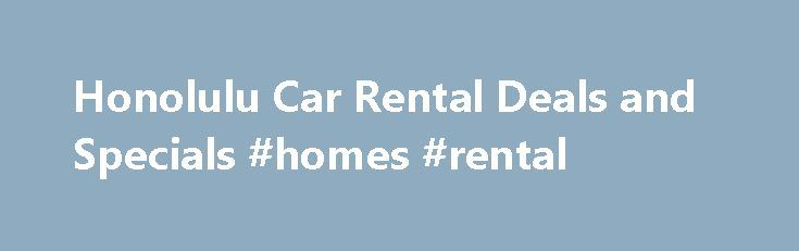 Honolulu Car Rental Deals and Specials #homes #rental http://renta.remmont.com/honolulu-car-rental-deals-and-specials-homes-rental/  #last minute car rental # Car Rental Specials Honolulu, HI Save up to 50% on deals at the last minute! If you're arriving in Honolulu, HI by plane, you may wish to pick up your car from one of the many rent a car companies at the airports. Those flying into Honolulu Airport will find Alamo, Avis, Budget, Dollar, Enterprise, Hertz, National, and Thrifty a short…