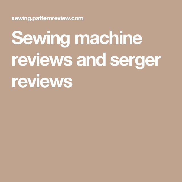 Sewing machine reviews and serger reviews