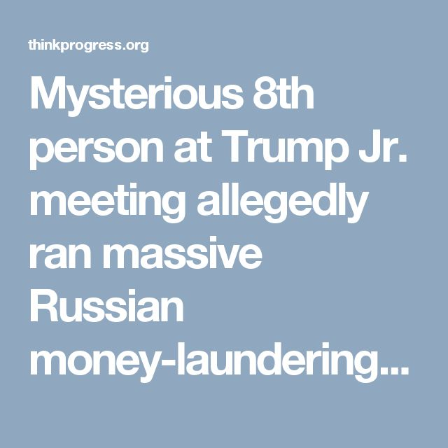 Mysterious 8th person at Trump Jr. meeting allegedly ran massive Russian money-laundering scheme