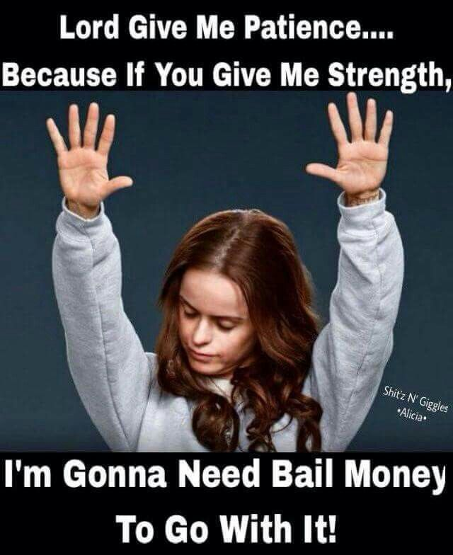 Lord give me patience....because if you give me strength, I'm gonna need bail money to go with it!!