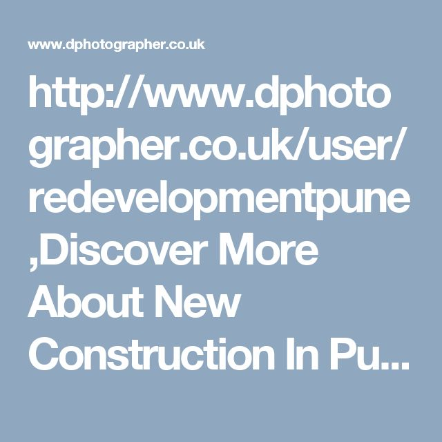 http://www.dphotographer.co.uk/user/redevelopmentpune,Discover More About New Construction In Pune,New Properties In Pune,New Property In Pune,New Flats In Pune,New Construction In Pune,Property News Pune,Pune Property News,Projects In Pune
