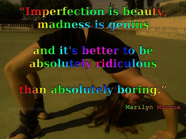 """Imperfection is beauty, madness is genius and it's better to be absolutely ridiculous than absolutely boring.""    Author: Marilyn Monroe"