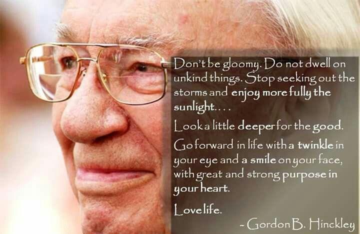 Gordon B Hinckley. Don't be gloomy, love life.