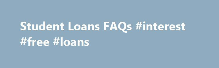Student Loans FAQs #interest #free #loans http://loan-credit.remmont.com/student-loans-faqs-interest-free-loans/  #study loan # What loans can I get? How often do I need to apply? Student Status FAFSA Where can I get a Free Application for Federal Student Aid (FAFSA) form to complete? The FAFSA is considered the application for the Federal Direct Stafford Loan Program, typically a student's first step in applying for financial […]