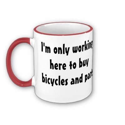 "Repin if you can relate? ""I'm only working here to buy #bicycles and parts"""