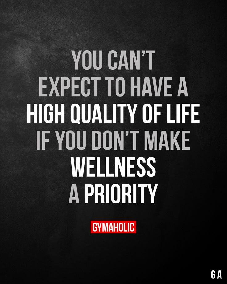 You can't expect to have a high quality of life if you don't make wellness a priority.