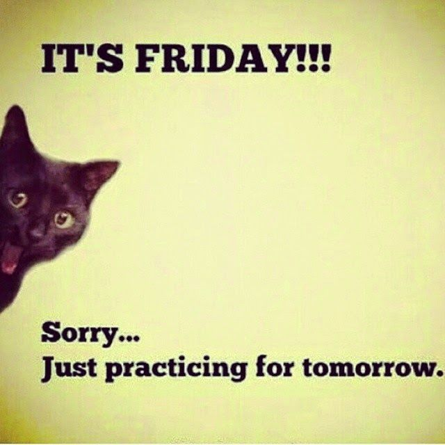 Its Friday! Sorry....Just Practicing For Tomorrow thursday tomorrow is friday…