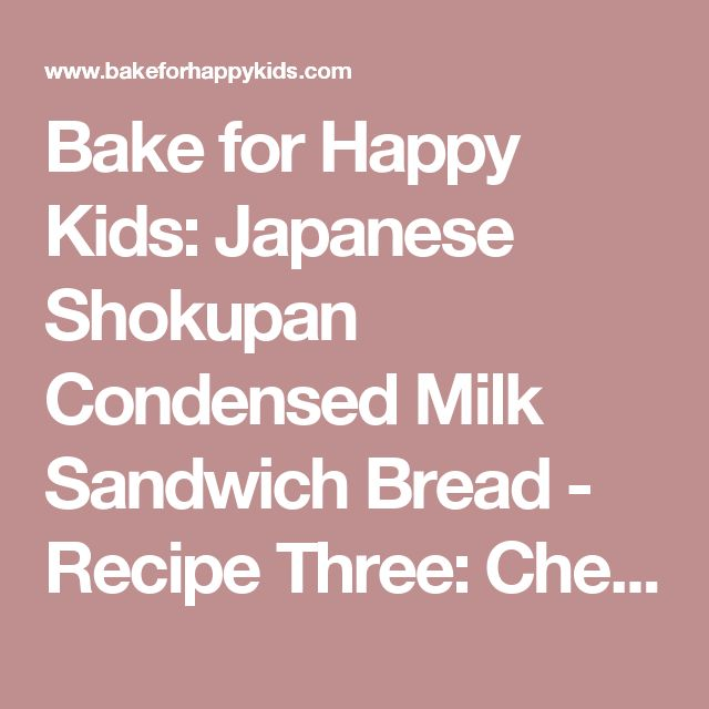 Bake for Happy Kids: Japanese Shokupan Condensed Milk Sandwich Bread - Recipe Three: Chewy Crumbs with Milky Soft Crust