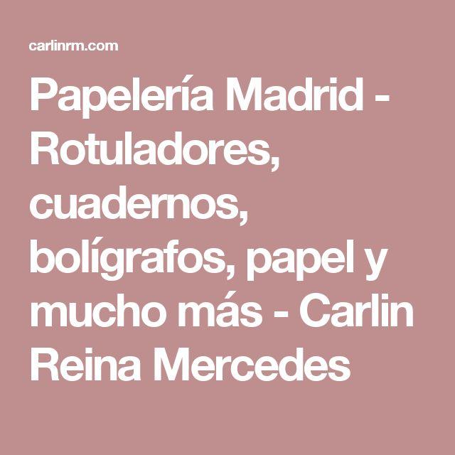 Papelería Madrid - Rotuladores, cuadernos, bolígrafos, papel y mucho más - Carlin Reina Mercedes