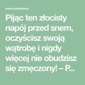 Pijąc ten złocisty napój przed snem, oczyścisz swoją wątrobę i nigdy więcej nie obudzisz się zmęczony! – Polubione.pl