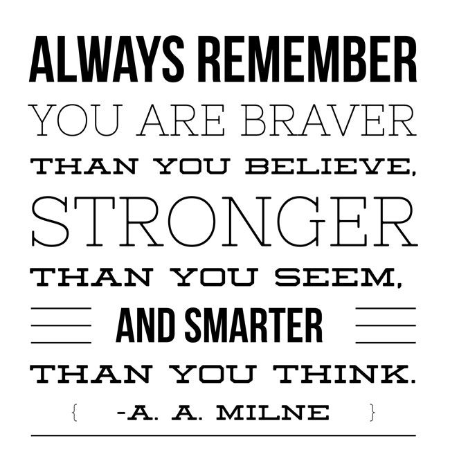 Always remember you are braver than you believe...