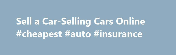Sell a Car-Selling Cars Online #cheapest #auto #insurance http://auto.remmont.com/sell-a-car-selling-cars-online-cheapest-auto-insurance/  #selling a car # Selling Cars Selling car Are you considering selling your car? If so you may want to read this article. A vehicle is an asset. To sell the vehicle you should begin by evaluating what your vehicle costs. This requires an honest hard look at whether your car is marketable or not. [...]Read More...The post Sell a Car-Selling Cars Online…
