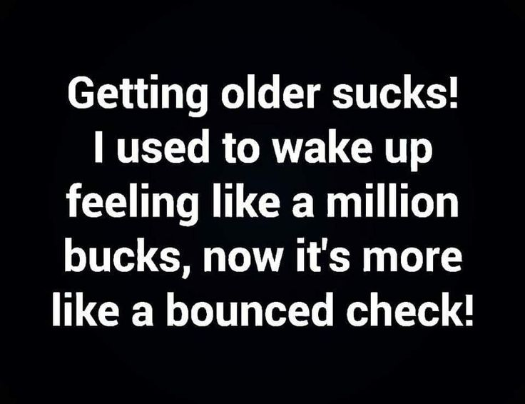 Getting older sucks!