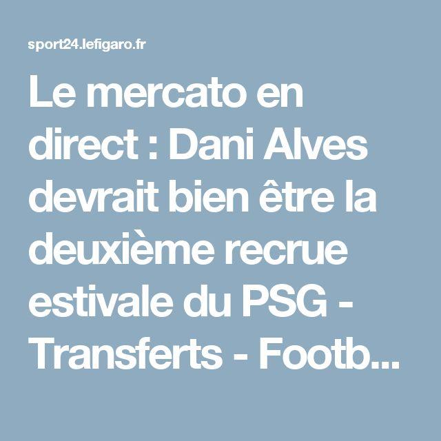 Le mercato en direct : Dani Alves devrait bien être la deuxième recrue estivale du PSG - Transferts - Football
