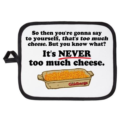 Its Never Too Much Cheese Goldbergs Potholder on CafePress.com Description: So then you're gonna say to yourself, that's too much cheese. But you know what? It's NEVER too much cheese. For fans of Beverly, the mom from the 80s nostalgia TV show The Goldbergs, when she was giving cooking tips to Lainie