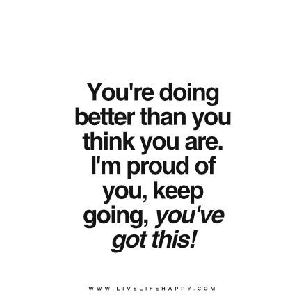 You're doing better than you think you are. I'm proud of you, keep going, you've got this! www.livelifehappy.com