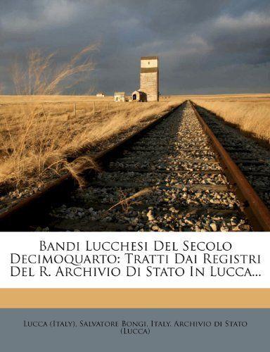 Bandi Lucchesi Del Secolo Decimoquarto: Tratti Dai Registri Del R. Archivio Di Stato In Lucca... (Italian Edition) by Lucca (Italy)