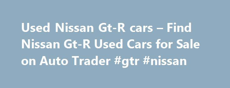 Used Nissan Gt-R cars – Find Nissan Gt-R Used Cars for Sale on Auto Trader #gtr #nissan http://indiana.nef2.com/used-nissan-gt-r-cars-find-nissan-gt-r-used-cars-for-sale-on-auto-trader-gtr-nissan/  # NISSAN GT-R Used cars for sale near you Nissan Gt-R 3.8 Black Edition 2dr Auto [Sat Nav] Call us weekdays until 10pm Used NISSAN GT-R cars on Auto Trader Auto Trader is the best place in the UK to compare NISSAN GT-R cars available for sale. We partner with local NISSAN GT-R dealers across…
