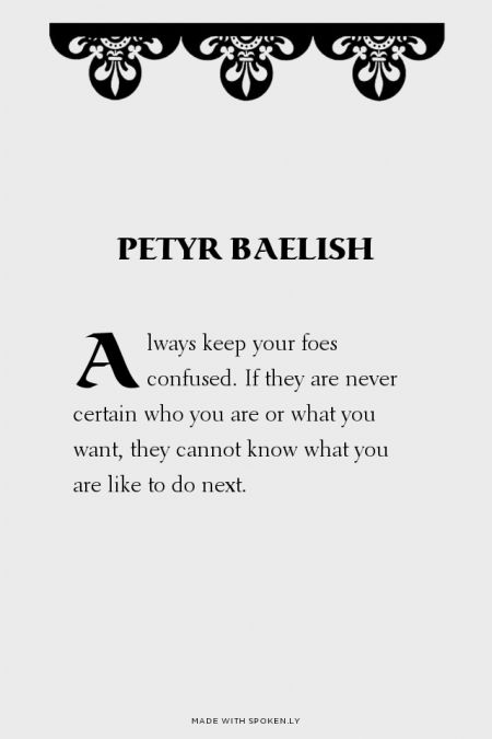 Always keep your foes confused. If they are never certain who you are or what you want, they cannot know what you are like to do next. - Petyr Baelish | Nymeria made this with Spoken.ly
