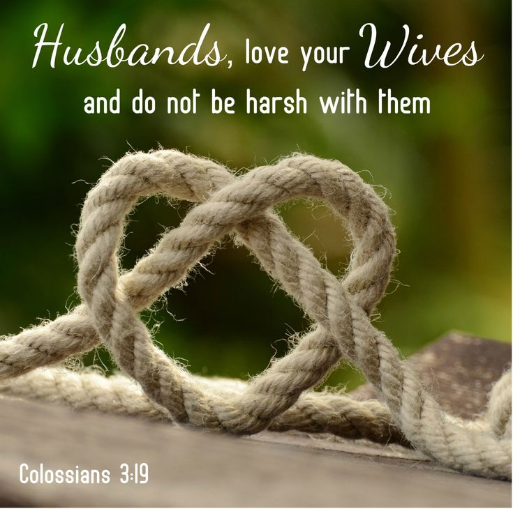"Colossians 3:19 ""Husbands, love your wives and do not be harsh with them."" Also in Ephesians 5:25, which says, ""Husbands, love your wives, just as Christ loved the church and gave himself up for her"" Treat her with respect always."
