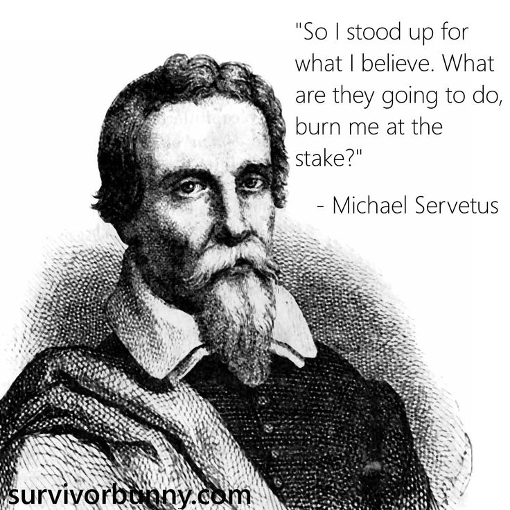 Michael Servetus. He was pronounced a heretic by Protestant and Catholic Churches, because he denied the Trinity and he objected to the baptism of infants. He was burned at the stake in Geneva, Switzerland.