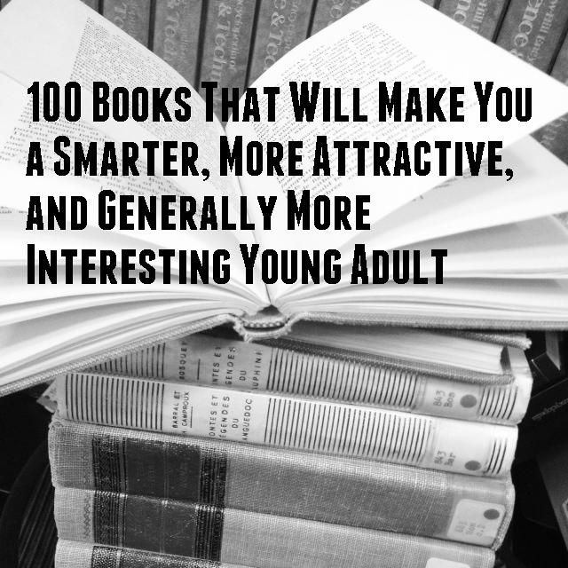 100 Books That Will Make You a Smarter, More Attractive, and Generally More Interesting Young Adult ---> I've read 21 of the 100 so far!!! :) Feeling pretty accomplished, but I MUST READ THEM ALL!