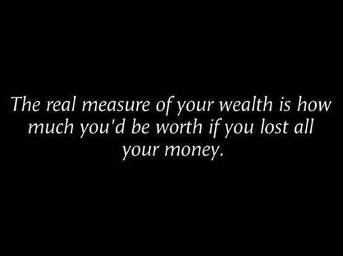 Once you realize that money isn't everything you're on the way to real wealth.