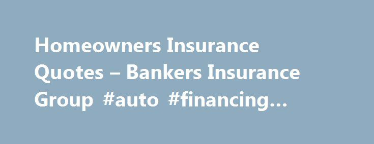 Homeowners Insurance Quotes – Bankers Insurance Group #auto #financing #calculator http://insurance.nef2.com/homeowners-insurance-quotes-bankers-insurance-group-auto-financing-calculator/  #homeowners insurance quotes # Homeowners Insurance A Homeowners Insurance policy covers several things: damage to the home and the owner s belongings, certain legal claims against the owner for which he may be liable, and limited coverage of people who... Read more