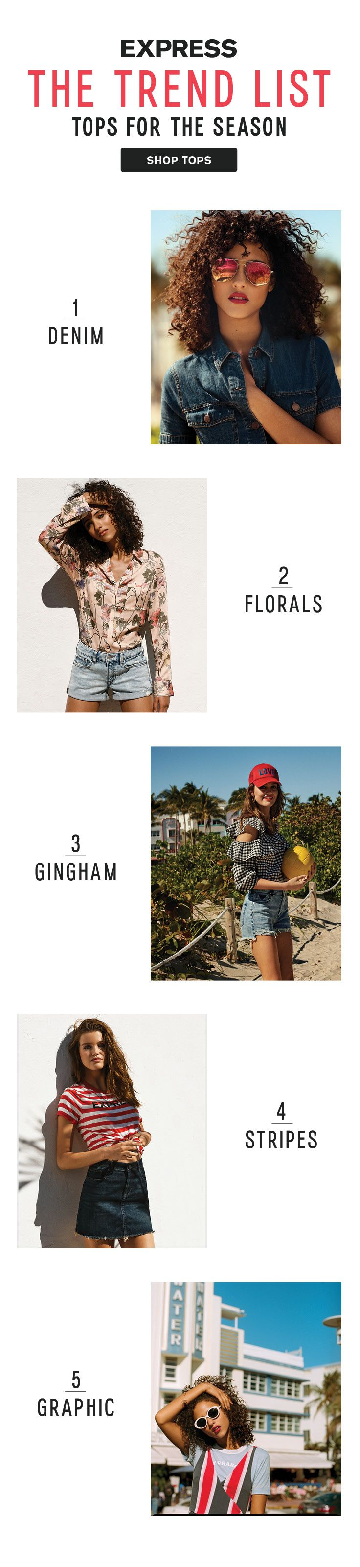 These are the top five spring trends taking over your Pin board. Make an impact in all over denim, floral tops and dresses, gingham tops and skirts and bold stripes Shop the top 5 trends for spring at Express.