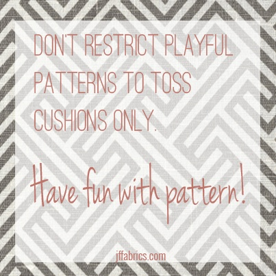 Don't restrict playful patterns to toss cushions only. Have fun with pattern! ~ JF Fabrics