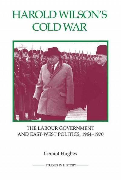 Harold Wilson's Cold War: The Labour Government and East-West Politics, 1964-1970