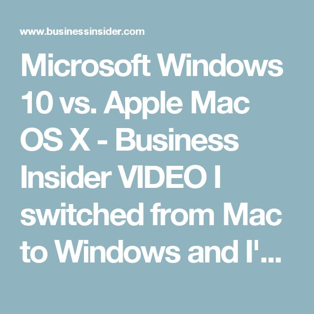 Microsoft Windows 10 vs. Apple Mac OS X - Business Insider    VIDEO  I switched from Mac to Windows and I'm never going back — here's why  Darren Weaver and Matt Weinberger  Mar. 20, 2017