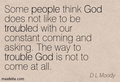 Some people think God does not like to be troubled with our constant coming and asking. The way to trouble God is not to come at all. D.L. Moody