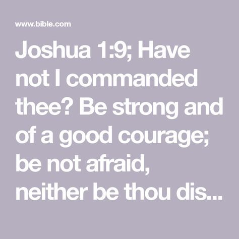 Joshua 1:9; Have not I commanded thee? Be strong and of a good courage; be not afraid, neither be thou dismayed: for the Lord thy God is with thee whithersoever thou goest.