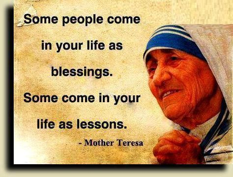 Awesome Quotes: Some people come in your life as blessings. Some come in your life as lessons.~ Mother Teresa~