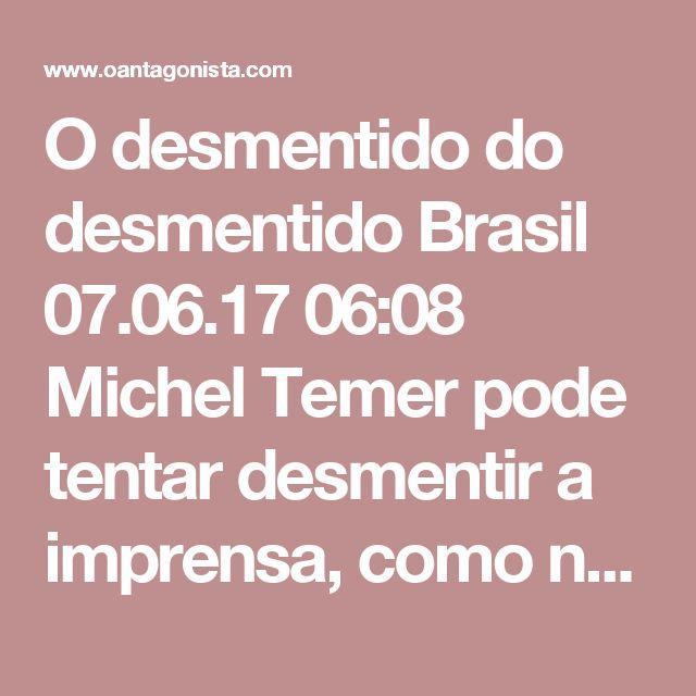 O desmentido do desmentido  Brasil 07.06.17 06:08 Michel Temer pode tentar desmentir a imprensa, como no caso de suas viagens no jatinho de Joesley Batista. Mas a verdade dos fatos vai persegui-lo até o fim do mandato.