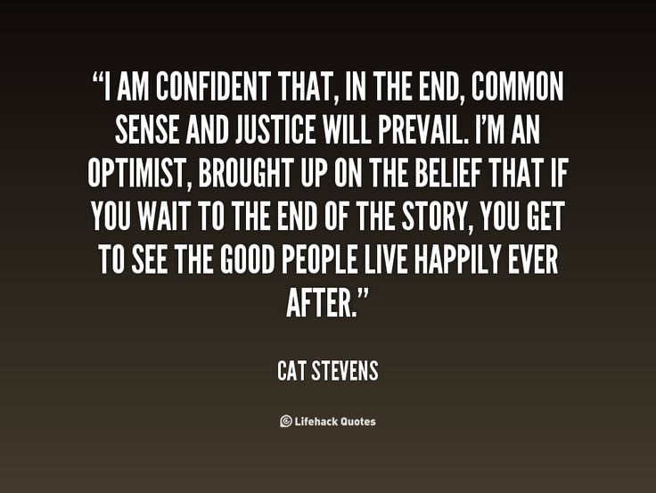 I am confident that, in the end, common sense and justice will prevail. I'm an optimist, brought up on the belief that if you wait to the end of the story, you get to see the good people live happily ever after. - Cat Stevens at Lifehack Quotes More great Cat Stevens quotes at quotes.lifehack.org/by-author/cat-stevens/