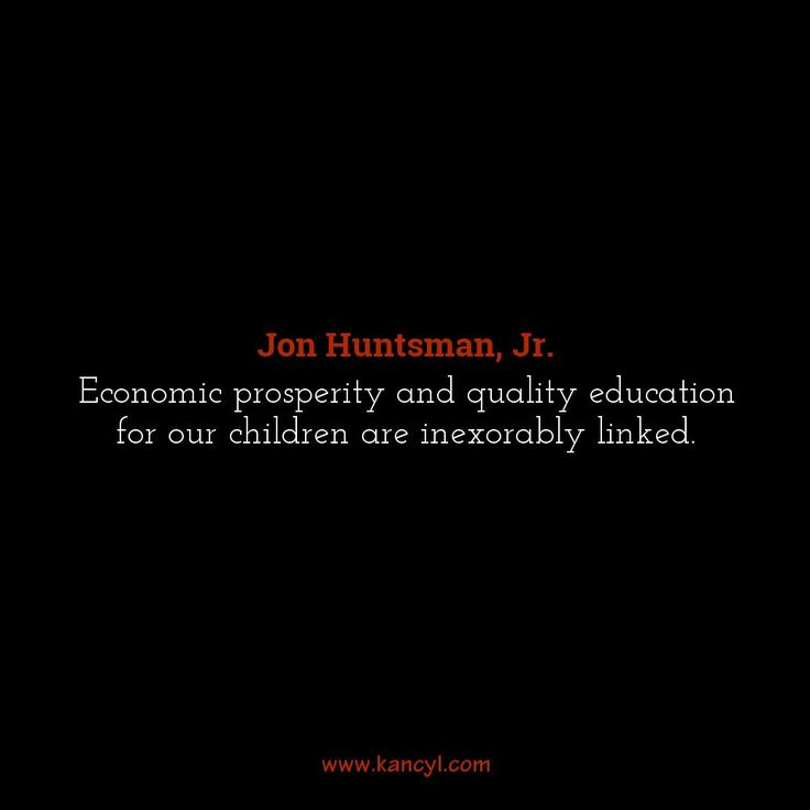 """Economic prosperity and quality education for our children are inexorably linked."", Jon Huntsman, Jr."