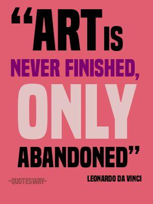 """""""Art is never finished, only abandoned"""" ~Leonardo Da Vinci"""