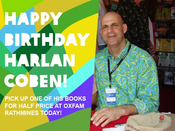 Harlan Coben, author of the Myron Bolitar Novels (Deal Breaker, Seconds Away) and a number of stand alone novels (Tell No One, Hold Tight), is celebrating his birthday today and so will our Oxfam Rathmines shop (204 Rathmines Road, Dublin 6) who have a large selection of his books all reduced to HALF PRICE for today (January 4th) only!