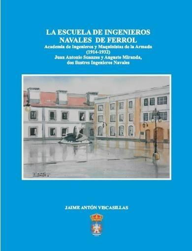 La escuela de ingenieros navales de Ferrol : Academia de Ingenieros y Maquinistas de la Armada (1914-1932) : Juan Antonio Suanzes y Augusto Miranda, dos ilustres ingenieros navales.