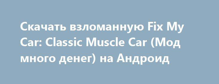 Скачать взломанную Fix My Car: Classic Muscle Car (Мод много денег) на Андроид http://apk-gamer.ru/2479-skachat-vzlomannuyu-fix-my-car-classic-muscle-car-mod-mnogo-deneg-na-android.html