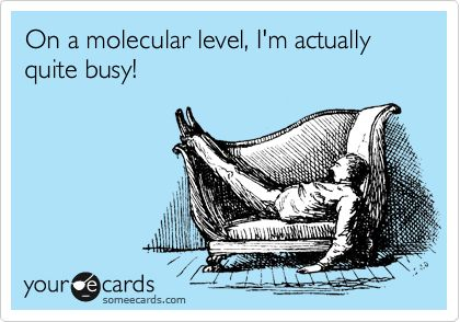On a molecular level, I'm actually quite busy!   Now I don't feel so bad about my lounging.  hahaha