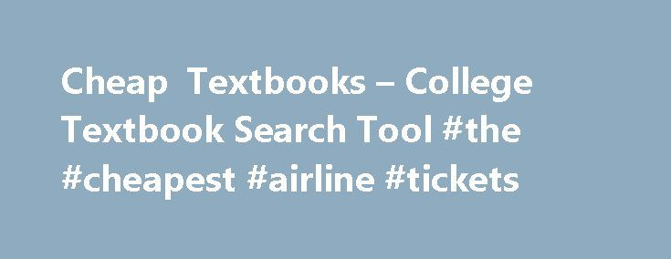 Cheap Textbooks – College Textbook Search Tool #the #cheapest #airline #tickets http://cheap.remmont.com/cheap-textbooks-college-textbook-search-tool-the-cheapest-airline-tickets/  #cheap textbooks online # Cheap Textbooks Textbook Search Tips We have gone through considerable trouble to ensure that our readers have access to cheap textbooks . College tuition is expensive enough, if we can help you save some cash on your textbooks, then we have accomplished a worthy goal. One of the best…