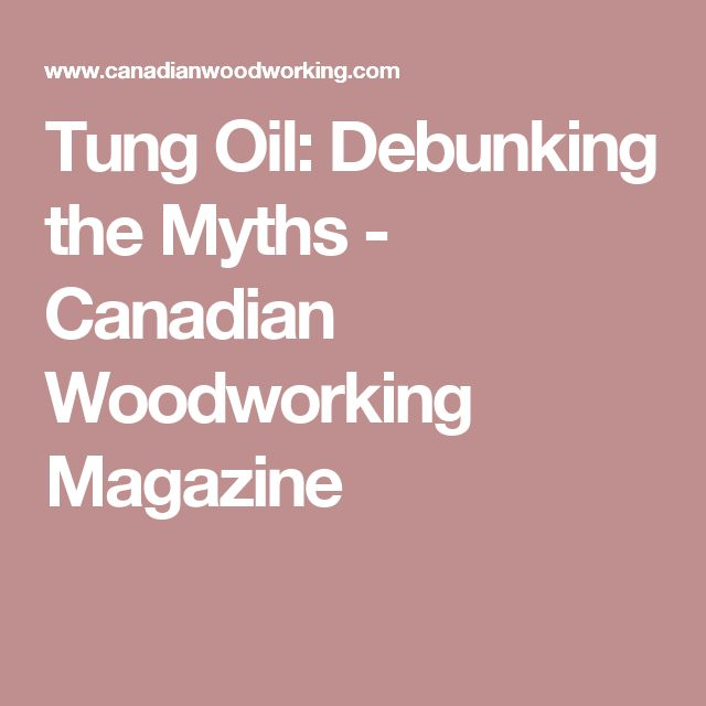Tung Oil: Debunking the Myths - Canadian Woodworking Magazine
