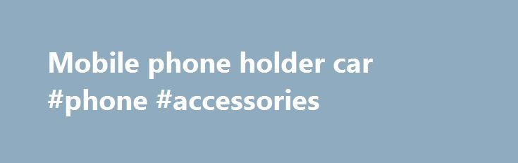 """Mobile phone holder car #phone #accessories http://mobile.remmont.com/mobile-phone-holder-car-phone-accessories/  424,333 results for mobile phone holder car eBay determines this price through a machine learned model of the product's sale prices within the last 90 days. eBay determines trending price through a machine learned model of the product's sale prices within the last 90 days. """"New"""" refers to a brand-new, unused, unopened, undamaged item, andRead More"""