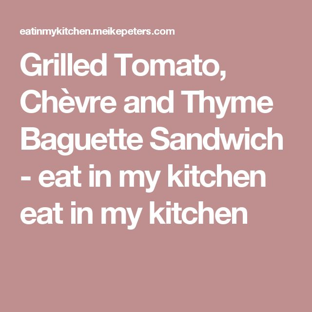 Grilled Tomato, Chèvre and Thyme Baguette Sandwich - eat in my kitchen eat in my kitchen