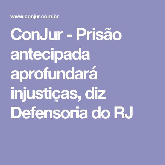 ConJur - Prisão antecipada aprofundará injustiças, diz Defensoria do RJ