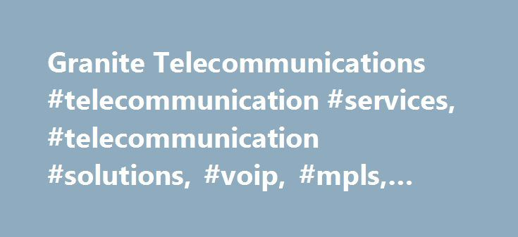 Granite Telecommunications #telecommunication #services, #telecommunication #solutions, #voip, #mpls, #broadband, #pots http://poland.remmont.com/granite-telecommunications-telecommunication-services-telecommunication-solutions-voip-mpls-broadband-pots/  # Granite is a leading communications services provider for businesses with multiple locations. Granite provides one-stop solutions for voice, data, Internet, wireless, video and secure network options throughout the United States and…