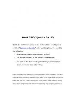 "Week 5 DQ 2 Justice for Life    Watch the multimedia video on the Indiana State Court System entitled ""Summer in the City."" After watching the video identify the following:  •	How cases are taken into the… (More)"
